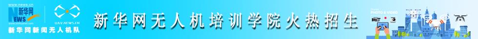 新华网无人机培训班招生简章