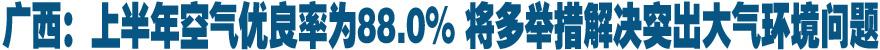 广西:上半年空气优良率为88.0%