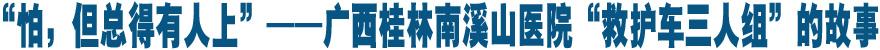 """""""怕(pa),但(dan)總得有人上(shang)""""——廣西桂林(lin)南溪(xi)山醫院""""救護車三人組""""的故事"""
