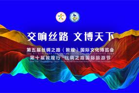 第五屆絲綢之路(敦煌)國際文化博覽會 第十屆敦煌行·絲綢之路國際旅遊節